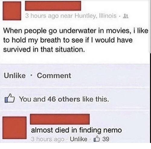 Finding Nemo, Movies, and Nemo: 3 hours ago near Huntley, Ilinois  When people go underwater in movies, i like  to hold my breath to see if I would have  survived in that situation.  Unlike Comment  You and 46 others like this.  almost died in finding nemo  3 hours ago Unlike 39