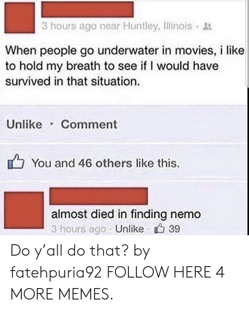 Dank, Finding Nemo, and Memes: 3 hours ago near Huntley, Ilinois  When people go underwater in movies, i like  to hold my breath to see if I would have  survived in that situation.  Unlike Comment  You and 46 others like this.  almost died in finding nemo  3 hours ago Unlike 39 Do y'all do that? by fatehpuria92 FOLLOW HERE 4 MORE MEMES.
