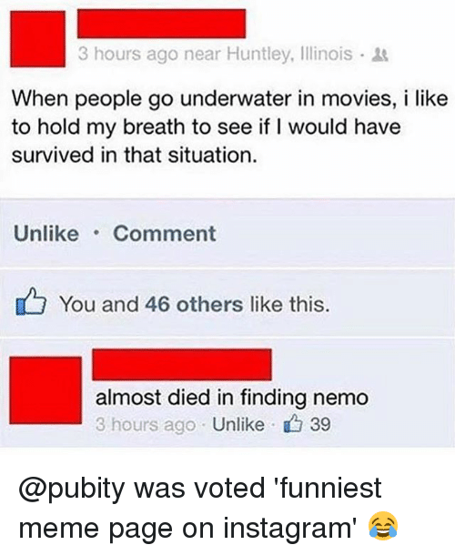 Finding Nemo, Instagram, and Meme: 3 hours ago near Huntley, Illinois .  When people go underwater in movies, i like  to hold my breath to see if I would have  survived in that situation  Unlike Comment  You and 46 others like this  almost died in finding nemo  3 hours ago Unlike  、 39 @pubity was voted 'funniest meme page on instagram' 😂