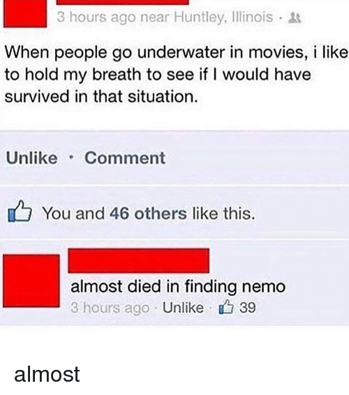 Finding Nemo, Memes, and Movies: 3 hours ago near Huntley, Illinois  When people go underwater in movies, i like  to hold my breath to see if I would have  survived in that situation.  UnlikeComment  You and 46 others like this.  almost died in finding nemo  3 hours ago Unlike 39 almost