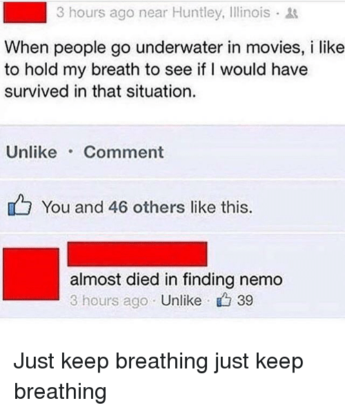 Finding Nemo, Movies, and Illinois: 3 hours ago near Huntley, Illinois  When people go underwater in movies, i like  to hold my breath to see if I would have  survived in that situation.  Unlike Comment  You and 46 others like this  almost died in finding nemo  3 hours ago Unlike 39 Just keep breathing just keep breathing