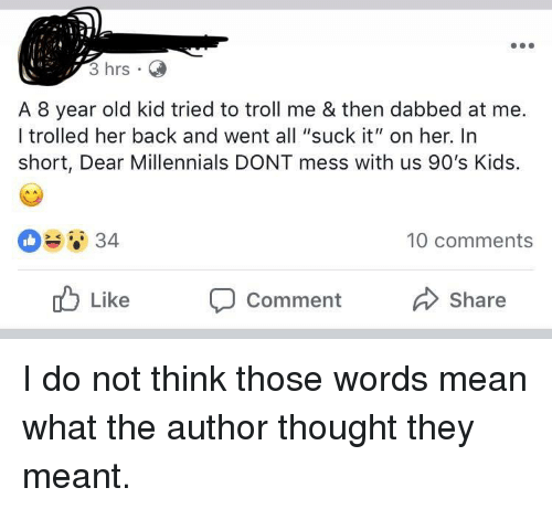 "Troll, Millennials, and Kids: 3 hrs  A 8 year old kid tried to troll me & then dabbed at me.  I trolled her back and went all ""suck it"" on her. In  short, Dear Millennials DONT mess with us 90's Kids.  10 comments  Like Comment  Share"