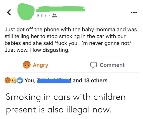 Cars, Children, and Phone: 3 hrs  Just got off the phone with the baby momma and was  still telling her to stop smoking in the car with our  babies and she said 'fuck you, I'm never gonna not.  Just wow. How disgusting  Angry  Comment  You,  and 13 others Smoking in cars with children present is also illegal now.