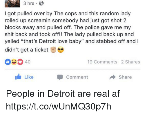 """Af, Detroit, and Love: 3 hrs S  I got pulled over by The cops and this random lady  rolled up screamin somebody had just got shot 2  blocks away and pulled off. The police gave me my  shit back and took off!! The lady pulled back up and  yelled """"that's Detroit love baby"""" and stabbed off and I  didn't get a ticket  040  19 Comments 2 Shares  Like  Share  Comment People in Detroit are real af https://t.co/wUnMQ30p7h"""