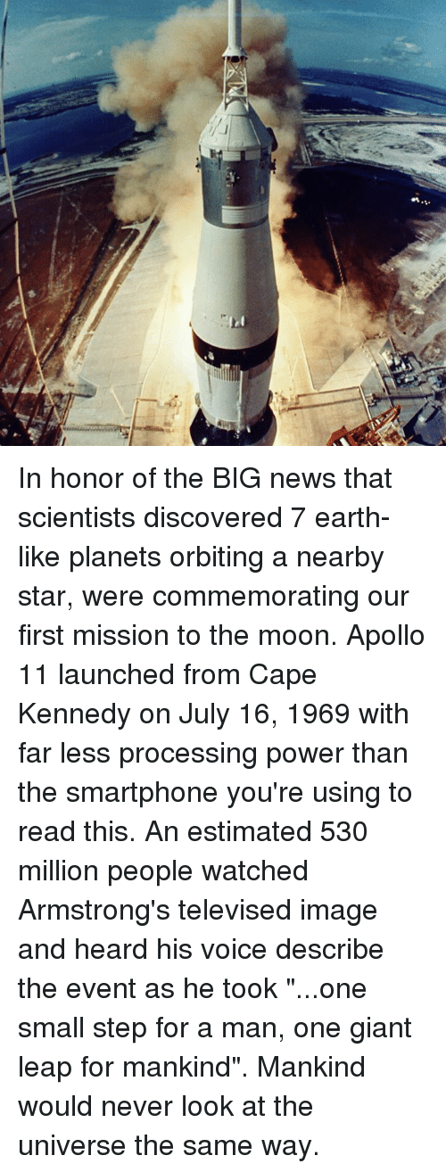 "Memes, News, and Apollo: :3 In honor of the BIG news that scientists discovered 7 earth-like planets orbiting a nearby star, were commemorating our first mission to the moon. Apollo 11 launched from Cape Kennedy on July 16, 1969 with far less processing power than the smartphone you're using to read this. An estimated 530 million people watched Armstrong's televised image and heard his voice describe the event as he took ""...one small step for a man, one giant leap for mankind"". Mankind would never look at the universe the same way."
