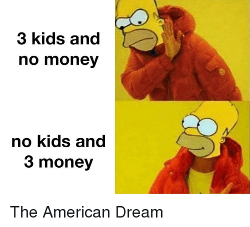Money, American, and Kids: 3 kids and  no money  no kids and  3 money The American Dream