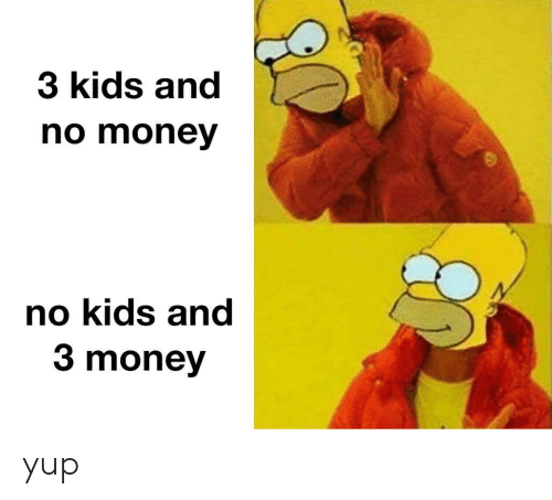 Memes, Money, and Kids: 3 kids and  no money  no kids and  3 money yup