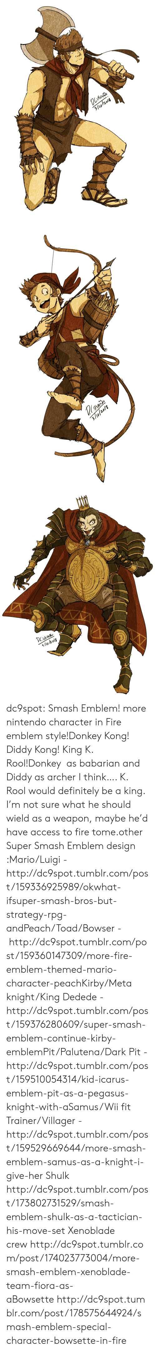 Bowser, Definitely, and Donkey: 3/lo/2018   3/9/20/2   4/lo l2 olg dc9spot:  Smash Emblem! more nintendo character in Fire emblem style!Donkey Kong! Diddy Kong! King K. Rool!Donkey as babarian and Diddy as archer I think…. K. Rool would definitely be a king. I'm not sure what he should wield as a weapon, maybe he'd have access to fire tome.other Super Smash Emblem design :Mario/Luigi - http://dc9spot.tumblr.com/post/159336925989/okwhat-ifsuper-smash-bros-but-strategy-rpg-andPeach/Toad/Bowser - http://dc9spot.tumblr.com/post/159360147309/more-fire-emblem-themed-mario-character-peachKirby/Meta knight/King Dedede - http://dc9spot.tumblr.com/post/159376280609/super-smash-emblem-continue-kirby-emblemPit/Palutena/Dark Pit - http://dc9spot.tumblr.com/post/159510054314/kid-icarus-emblem-pit-as-a-pegasus-knight-with-aSamus/Wii fit Trainer/Villager - http://dc9spot.tumblr.com/post/159529669644/more-smash-emblem-samus-as-a-knight-i-give-her  Shulk http://dc9spot.tumblr.com/post/173802731529/smash-emblem-shulk-as-a-tactician-his-move-set  Xenoblade crewhttp://dc9spot.tumblr.com/post/174023773004/more-smash-emblem-xenoblade-team-fiora-as-aBowsettehttp://dc9spot.tumblr.com/post/178575644924/smash-emblem-special-character-bowsette-in-fire