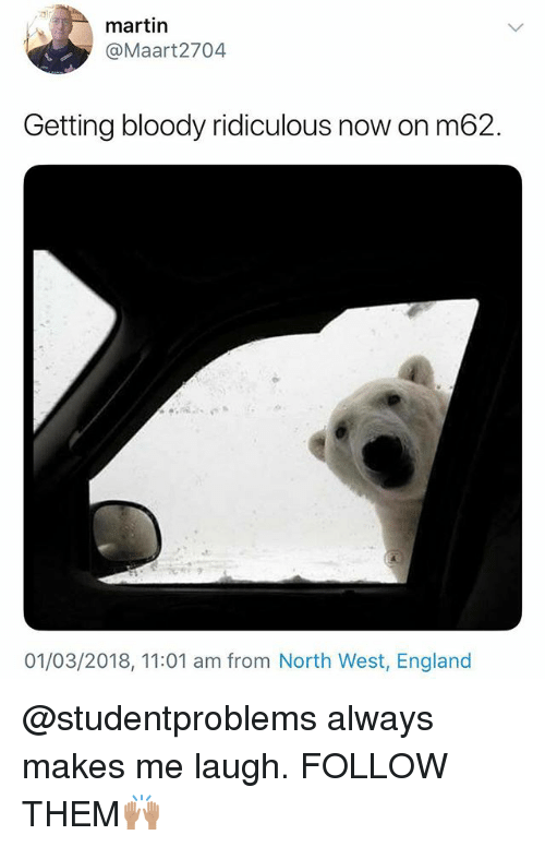 England, Martin, and North West: 3  martin  @Maart2704  Getting bloody ridiculous now on m62.  2  01/03/2018, 11:01 am from North West, England @studentproblems always makes me laugh. FOLLOW THEM🙌🏽