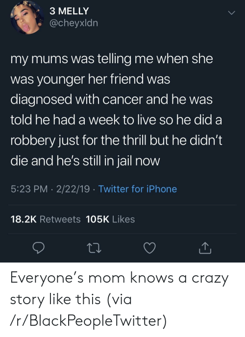 Blackpeopletwitter, Crazy, and Iphone: 3 MELLY  @cheyxldn  my mums was telling me when she  was vounger her friend was  diagnosed with cancer and he was  told he had a week to live so he did a  robbery just for the thrill but he didn't  die and ne's still in jall now  5:23 PM 2/22/19 Twitter for iPhone  18.2K Retweets 105K Likes Everyone's mom knows a crazy story like this (via /r/BlackPeopleTwitter)