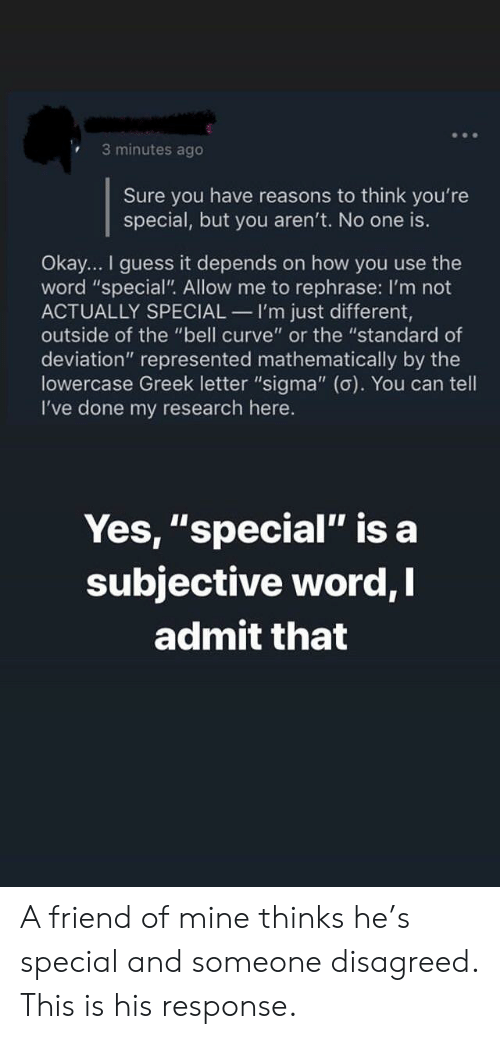 """Curving, Guess, and Okay: 3 minutes ago  Sure you have reasons to think you're  special, but you aren't. No one is.  Okay... I guess it depends on how you use the  word """"special"""". Allow me to rephrase: I'm not  ACTUALLY SPECIAL I'm just different,  outside of the """"bell curve"""" or the """"standard of  deviation"""" represented mathematically by the  lowercase Greek letter """"sigma"""" (o). You can tell  I've done my research here.  Yes, """"special"""" is a  subjective word,  admit that A friend of mine thinks he's special and someone disagreed. This is his response."""