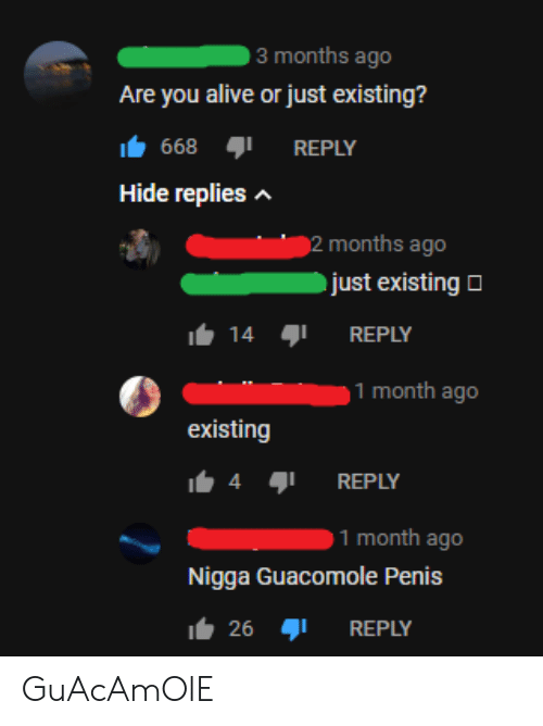 Alive, Guacamole, and Penis: 3 months ago  Are you alive or just existing?  668  REPLY  Hide replies  2 months ago  just existing  14  REPLY  1 month ago  existing  4  REPLY  1 month ago  Nigga Guacomole Penis  26  REPLY GuAcAmOlE