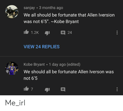 "Allen Iverson, Kobe Bryant, and Kobe: 3 months ago  sanjay  We all should be fortunate that Allen Iversion  was not 6'5"". ~Kobe Bryant  E 24  1.2K  VIEW 24 REPLIES  1 day ago (edited)  Kobe Bryant  24  We should all be fortunate Allen Iverson was  not 6'5  7 Me_irl"