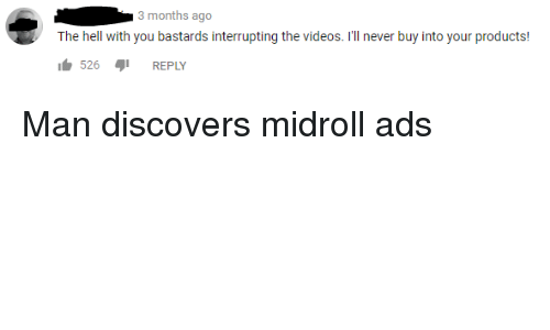Videos, Hell, and Never: 3 months ago  The hell with you bastards interrupting the videos. I'll never buy into your products!  1 526  REPLY