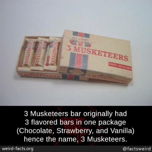 Facts, Memes, and Weird: 3 MUSKETEERS  3 Musketeers bar originally had  3 flavored bars in one package  (Chocolate, Strawberry, and Vanilla)  hence the name, 3 Musketeers.  @factsweird  weird-facts.org