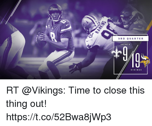 Memes, Time, and Vikings: 3 R D QUARTER  SAINT S  VIKING S RT @Vikings: Time to close this thing out! https://t.co/52Bwa8jWp3