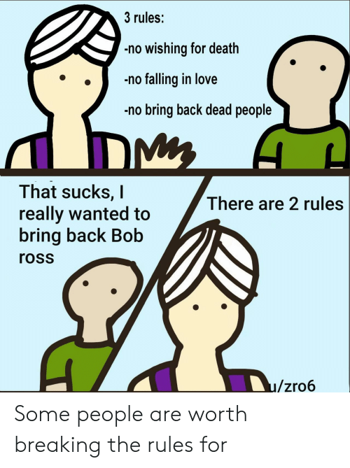 Love, Death, and Back: 3 rules:  no wishing for death  no falling in love  no bring back dead people  That sucks, I  really wanted to  bring back Bob  There are 2 rules  ross  u/zro6 Some people are worth breaking the rules for