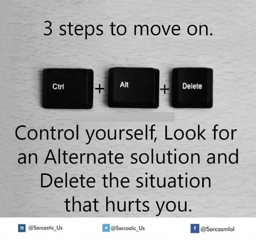 Control, Looking, and Move: 3 steps to move on.  Alt  Delete  Ctrl  Control yourself, Look for  an Alternate solution and  Delete the situation  that hurts you.  If @Sarcasmlol  sarcastic us  @Sarcastic Us