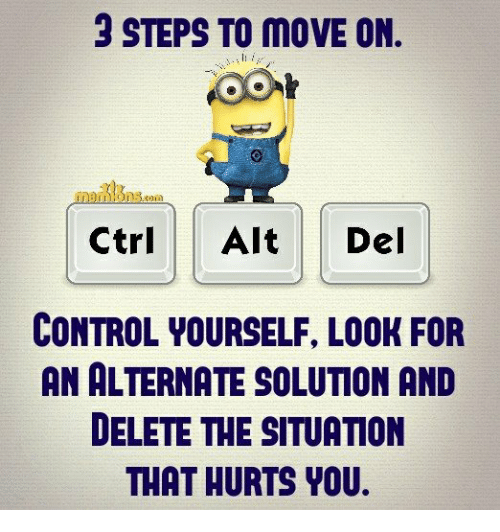Memes, Control, and 🤖: 3 STEPS TO MOVE ON.  Ctrl Alt Del  CONTROL YOURSELF, LOOK FOR  AN ALTERNATE SOLUTION AND  DELETE THE SITUATION  THAT HURTS YOU.