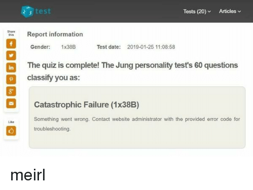 Date, Information, and Quiz: 3 test  Tests (20)Articles v  Share  aReport information  Gender: 1x38B  Test date:  2019-01-25 11:08:58  in The quiz is complete! The Jung personality tests 60 questions  classify you as  Catastrophic Failure (1x38B)  Something went wrong. Contact website administrator with the provided error code for  troubleshooting.  Like meirl