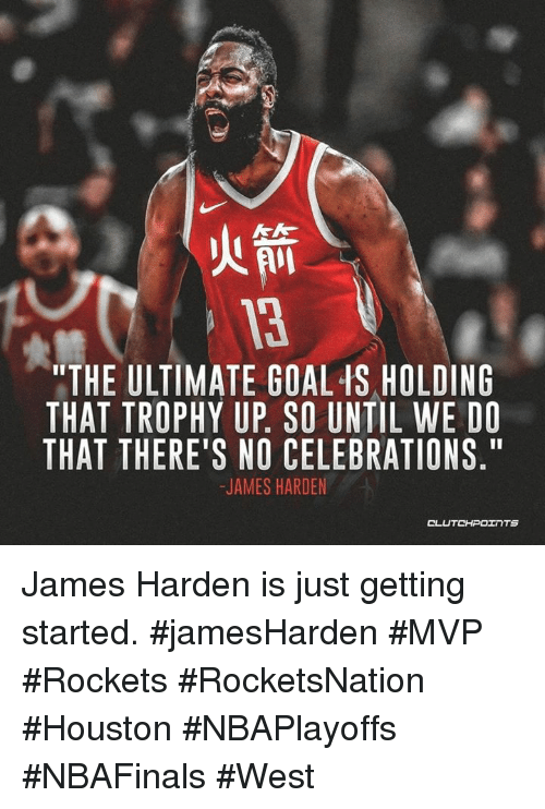 """James Harden, Goal, and Houston: 3  """"THE ULTIMATE GOAL IS HOLDING  THAT TROPHY UP. SO UNTIL WE DO  THAT THERE'S NO CELEBRATIONS.""""  JAMES HARDEN  CLUTCHPOェ TS James Harden is just getting started. #jamesHarden #MVP #Rockets #RocketsNation #Houston #NBAPlayoffs #NBAFinals #West"""