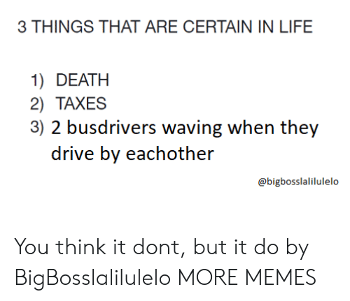 Dank, Drive By, and Life: 3 THINGS THAT ARE CERTAIN IN LIFE  1) DEATH  2) TAXES  3) 2 busdrivers waving when they  drive by eachother  @bigbosslalilulelo You think it dont, but it do by BigBosslalilulelo MORE MEMES