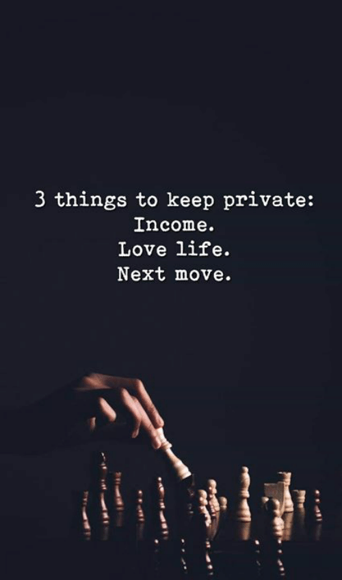 Life, Love, and Memes: 3 things to keep private:  Income.  Love life.  Next move.
