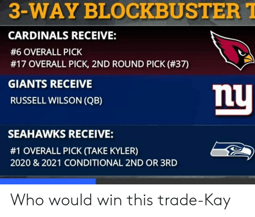 Blockbuster, Memes, and Russell Wilson: 3-WAY BLOCKBUSTER  CARDINALS RECEIVE:  #6 OVERALL PICK  #17 OVERALL PICK, 2ND ROUND PICK (#37)  GIANTS RECEIVE  RUSSELL WILSON (QB)  mU  SEAHAWKS RECEIVE:  #1 OVERALL PICK (TAKE KYLER)  2020 & 2021 CONDITIONAL 2ND OR 3RD Who would win this trade-Kay