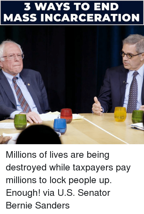 Bernie Sanders, Memes, and Bernie: 3 WAYS TO END  MASS INCARCERATION Millions of lives are being destroyed while taxpayers pay millions to lock people up. Enough!  via U.S. Senator Bernie Sanders