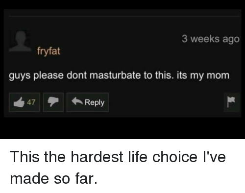 What words..., dont masturbate as much sorry, that