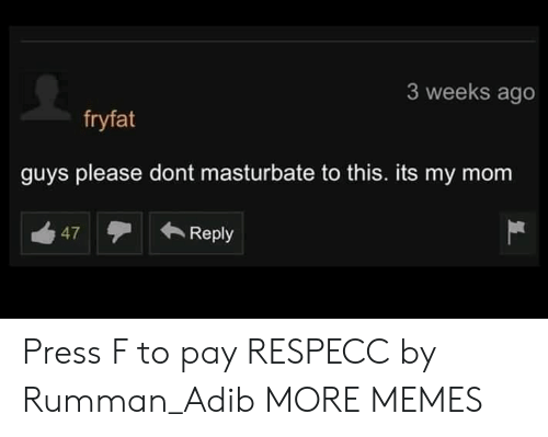 Dank, Memes, and Target: 3 weeks ago  fryfat  guys please dont masturbate to this. its my mom  47Reply Press F to pay RESPECC by Rumman_Adib MORE MEMES