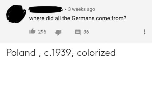Poland, All The, and Did: 3 weeks ago  where did all the Germans come from?  296 36 Poland , c.1939, colorized