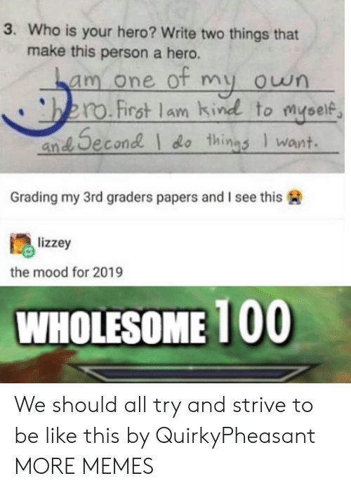 Be Like, Dank, and Memes: 3. Who is your hero? Write two things that  make this person a hero.  am one ot my own  bero.First lam kind to myself  an Second do things Iwant  Grading my 3rd graders papers and I see this  lizzey  the mood for 2019  WHOLESOME 100 We should all try and strive to be like this by QuirkyPheasant MORE MEMES