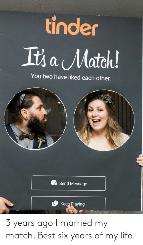 Life, Best, and Match: 3 years ago I married my match. Best six years of my life.