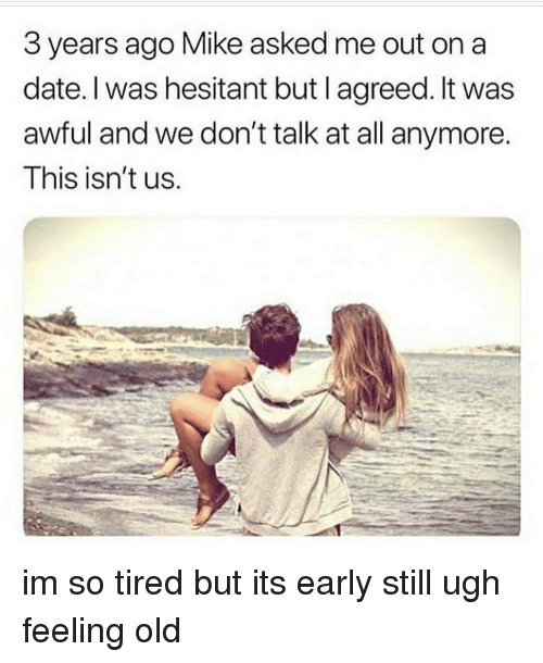 Memes, Date, and Old: 3 years ago Mike asked me out on a  date. I was hesitant but l agreed. It was  awful and we don't talk at all anymore.  Ihis isn't us im so tired but its early still ugh feeling old