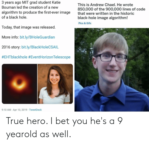I Bet, True, and Black: 3 years ago MIT grad student Katie  Bouman led the creation of a new  algorithm to produce the first-ever image  of a black hole.  This is Andrew Chael. He wrote  850,000 of the 900,000 lines of code  that were written in the historic  black-hole image algorithm!  Pics&Gifs  Today, that image was released.  More info: bit.ly/BHoleGuardian  2016 story: bit.ly/BlackHoleCSAIL  #EHTblackhole #EventHorizonTelescope  9:10 AM Apr 10, 2019 TweetDeck True hero. I bet you he's a 9 yearold as well.