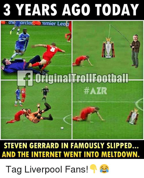 Internet, Memes, and Steven Gerrard: 3 YEARS AGO TODAY  actats emier Leah  -Original FollFootbal!  #AZR  STEVEN GERRARD IN FAMOUSLY SLIPPED...  AND THE INTERNET WENT INTO MELTDOWN. Tag Liverpool Fans!👇😂