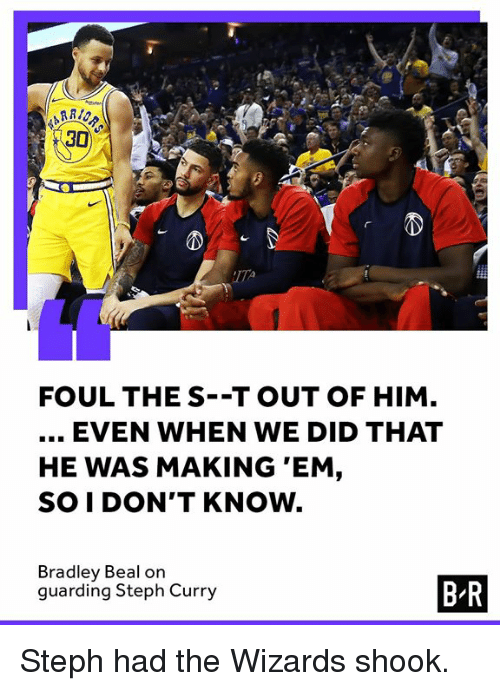Steph Curry, Wizards, and Bradley Beal: 30  2  FOUL THE S--T OUT OF HIM  EVEN WHEN WE DID THAT  HE WAS MAKING 'EM,  SO I DON'T KNOW.  Bradley Beal on  guarding Steph Curry  B-R Steph had the Wizards shook.