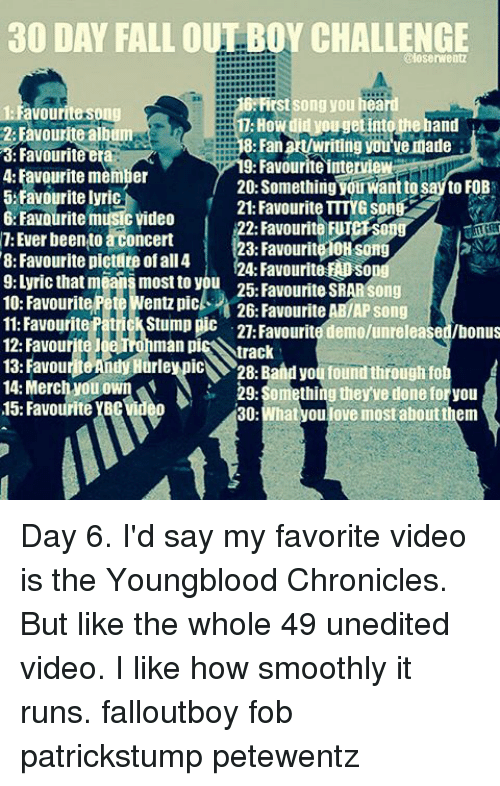Fall, Love, and Memes: 30 DAY FALL OUT BOY CHALLENGE  @loserwentz  B First Song you hear  1: Favourite Song  2: Favourite album  8: Fanat/writing you'venade  a: Favourite er  9: Favourite interview  4: Favourite memier  20: Something youwanttesaytoFoB  5 Favourite lyric  21: Favourite TTTYG song 2  6: Favourite music video  2: Favourite 7: Ever been to aconcert  23: Favourite10H Song  8: Favourite pictute ofall 4  24: Favourite EADSO  means most to you 25: Favourite SRARSong  10: Favourite Pete Wentz pic  26: Favourite ABIAP song  11: Favourite  iatr Stump pic  21 Favourite demolunreleased/bonus  12: Favour  man pi  rack  13. Favou  28: Band you foundthrough fo  14: Merch you own  29: Something they've done for you  15: Favourite  30  What you love most aboutthem Day 6. I'd say my favorite video is the Youngblood Chronicles. But like the whole 49 unedited video. I like how smoothly it runs. falloutboy fob patrickstump petewentz