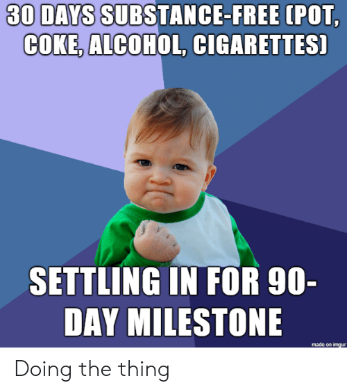 Alcohol, Free, and Imgur: 30 DAYS SUBSTANCE-FREE  (POT  COKE, ALCOHOL, CIGARETTES]  SETTLING IN FOR 90-  DAY MILESTONE  made on imgur Doing the thing