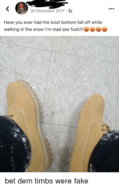 Ass, Fake, and Fall: 30 December 2017.  Have you ever had the boot bottom fall off while  walking in the snow I'm mad ass fuck!!! 6 bet dem timbs were fake