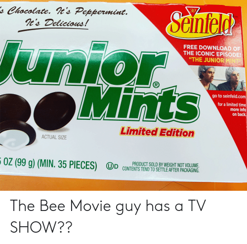 """Bee Movie, Seinfeld, and Free: 30  sChocolate. ts Peppermint.  It's Delicious!  Seinfeld  TM  Junior  Mints  FREE DOWNLOAD OF  THE ICONIC EPISODE!  """"THE JUNIOR MINT  go to seinfeld.com  for a limited time  more info  on back  Limited Edition  ACTUAL SIZE  OZ (99 g) (MIN. 35 PIECES)  PRODUCT SOLD BY WEIGHT NOT VOLUME.  UD CONTENTS TEND TO SETTLE AFTER PACKAGING. The Bee Movie guy has a TV SHOW??"""