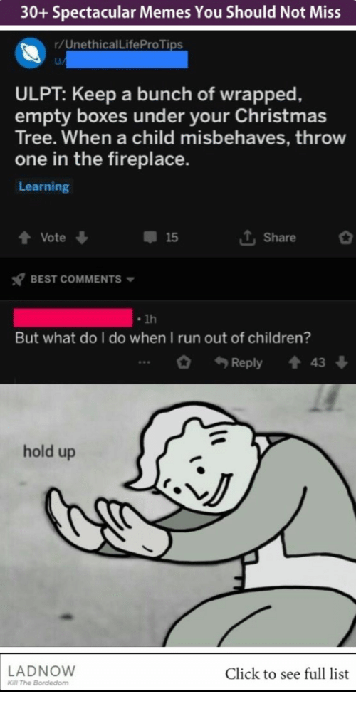 Children, Christmas, and Click: 30+ Spectacular Memes You Should Not Miss  r/UnethicalLifeProTips  ULPT: Keep a bunch of wrapped,  empty boxes under your Christmas  Tree. When a child misbehaves, throw  one in the fireplace.  Learning  T, Share  Vote ↓  15  BEST COMMENTS  lh  But what do I do when I run out of children?  Reply43  hold up  NJ  LADNOW  Click to see full list  Kl The Bordedom