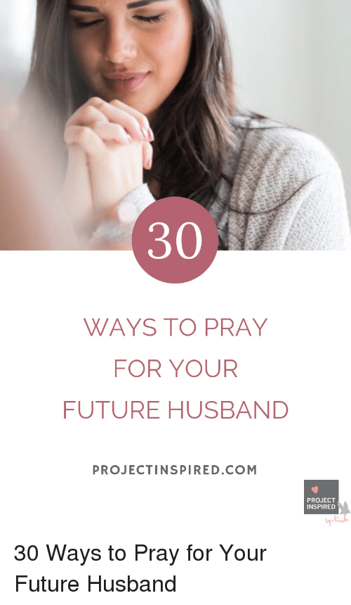 Future, Husband, and Com: 30  WAYS TO PRAY  FOR YOUR  FUTURE HUSBAND  PROJECTINSPIRED.COM  PROJECT  INSPIRED 30 Ways to Pray for Your Future Husband