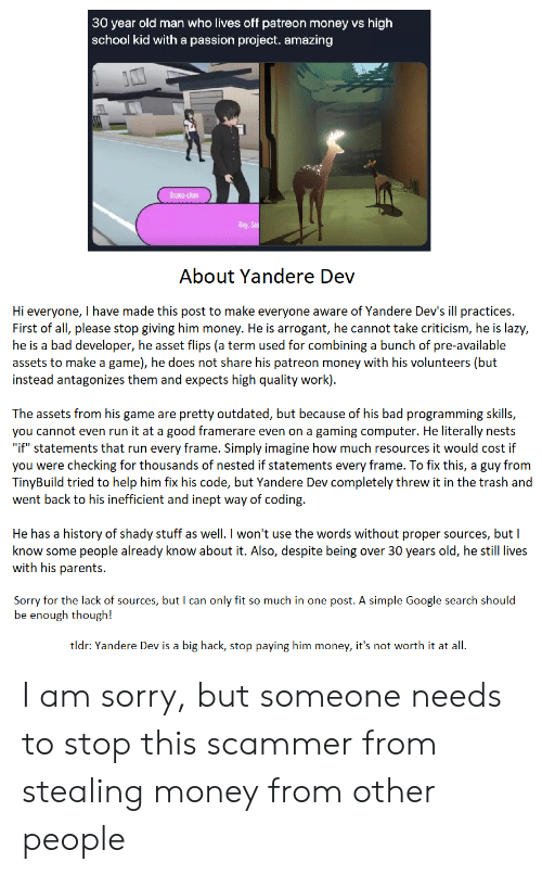 """Bad, Google, and Lazy: 30 year old man who lives off patreon money vs high  school kid with a passion project. amazing  Usana-chan  Hey Se  About Yandere Dev  Hi everyone, I have made this post to make everyone aware of Yandere Dev's ill practices.  First of all, please stop giving him money. He is arrogant, he cannot take criticism, he is lazy,  he is a bad developer, he asset flips (a term used for combining a bunch of pre-available  assets to make a game), he does not share his patreon money with his volunteers (but  instead antagonizes them and expects high quality work)  The assets from his game are pretty outdated, but because of his bad programming skills,  you cannot even run it at a good framerare even on a gaming computer. He literally nests  """"if"""" statements that run every frame. Simply imagine how much resources it would cost if  you were checking for thousands of nested if statements every frame. To fix this, a guy from  TinyBuild tried to help him fix his code, but Yandere Dev completely threw it in the trash and  went back to his inefficient and inept way of coding.  He has a history of shady stuff as well. I won't use the words without proper sou  know some people already know about it. Also, despite being over 30 years old, he still lives  with his parents  ces, but I  Sorry for the lack of sources, but I can only fit so much in one post. A simple Google search should  be enough though!  tldr: Yandere Dev is a big hack, stop paying him money, it's not worth it at all I am sorry, but someone needs to stop this scammer from stealing money from other people"""