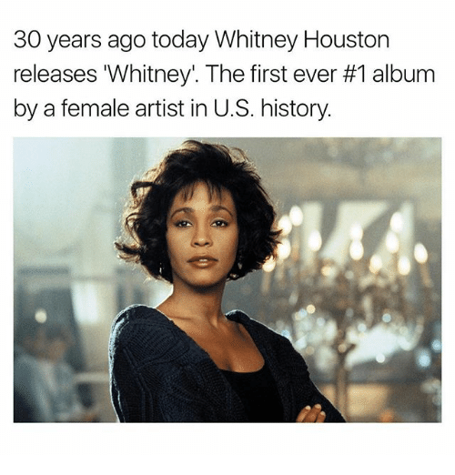 Memes, Whitney Houston, and History: 30 years ago today Whitney Houston  releases Whitney. The first ever #1 album  by a female artist in U.S. history.