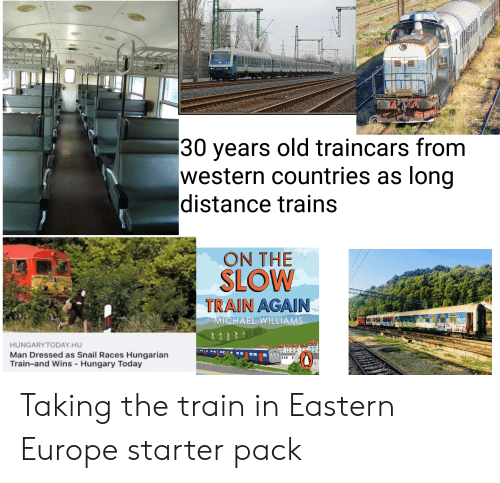 Starter Packs, Europe, and Michael: 30 years old traincars from  western countries as long  |distance trains  ON THE  SLOW  TRAIN AGAIN  MICHAEL WILLIAMS  HUNGARYTODAY.HU  Man Dressed as Snail Races Hungarian  Train-and Wins - Hungary Today Taking the train in Eastern Europe starter pack