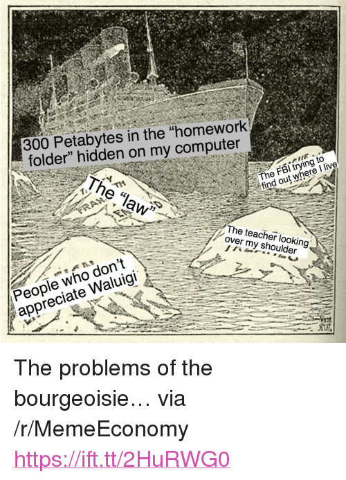"""Teacher, Appreciate, and Computer: 300 Petabytes in the """"homework  folder"""" hidden on my computer  The law  The FBl trying to  find out where I live  The teacher looking  over my shoulder  People who don  People who don't  appreciate Waluigi <p>The problems of the bourgeoisie&hellip; via /r/MemeEconomy <a href=""""https://ift.tt/2HuRWG0"""">https://ift.tt/2HuRWG0</a></p>"""