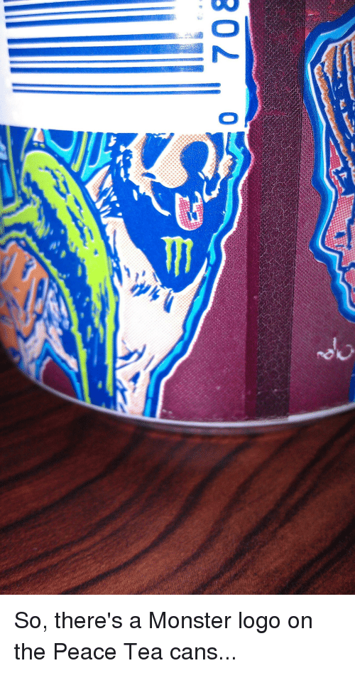 302 0 So Theres A Monster Logo On The Peace Tea Cans Lol Meme On