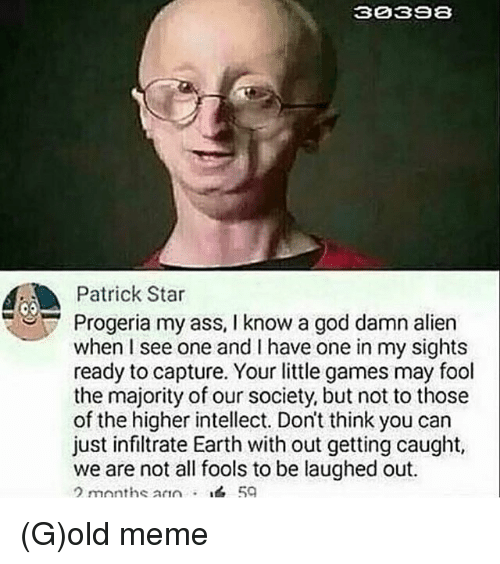 Ass, God, and Meme: 30393  AAA Patrick Star  Progeria my ass, l know a god damn alien  when I see one and have one in my sights  ready to capture. Your little games may fool  the majority of our society, but not to those  of the higher intellect. Don't think you can  just infiltrate Earth with out getting caught,  we are not all fools to be laughed out.  months ann (G)old meme